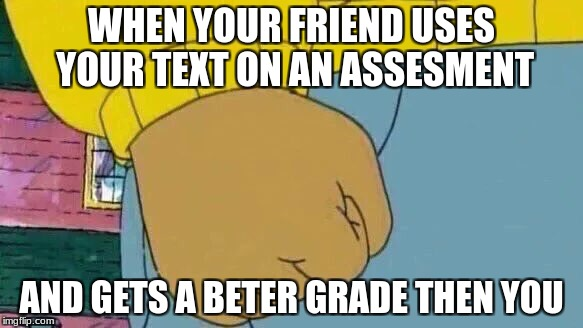 Arthur Fist Meme | WHEN YOUR FRIEND USES YOUR TEXT ON AN ASSESMENT AND GETS A BETER GRADE THEN YOU | image tagged in memes,arthur fist | made w/ Imgflip meme maker