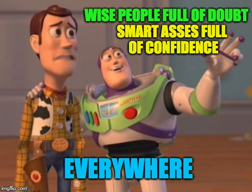 X, X Everywhere Meme | WISE PEOPLE FULL OF DOUBT SMART ASSES FULL OF CONFIDENCE EVERYWHERE | image tagged in memes,x,x everywhere,x x everywhere | made w/ Imgflip meme maker