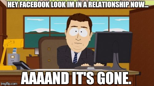 Aaaaand Its Gone Meme | HEY FACEBOOK LOOK IM IN A RELATIONSHIP NOW... AAAAND IT'S GONE. | image tagged in memes,aaaaand its gone | made w/ Imgflip meme maker