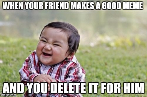 Evil Toddler Meme | WHEN YOUR FRIEND MAKES A GOOD MEME AND YOU DELETE IT FOR HIM | image tagged in memes,evil toddler | made w/ Imgflip meme maker