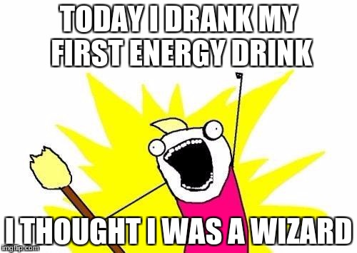 X All The Y Meme | TODAY I DRANK MY FIRST ENERGY DRINK I THOUGHT I WAS A WIZARD | image tagged in memes,x all the y | made w/ Imgflip meme maker