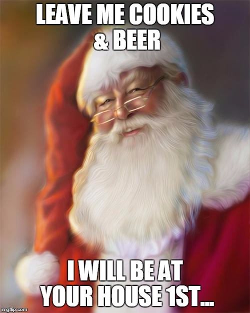 Santa Claus | LEAVE ME COOKIES & BEER I WILL BE AT YOUR HOUSE 1ST... | image tagged in santa claus | made w/ Imgflip meme maker