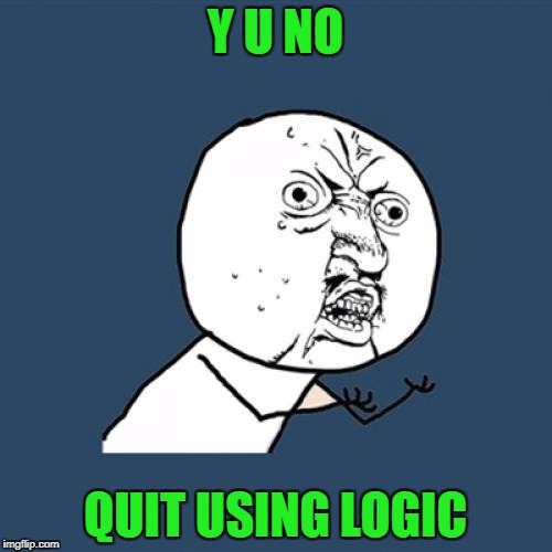 Y U No Meme | Y U NO QUIT USING LOGIC | image tagged in memes,y u no | made w/ Imgflip meme maker