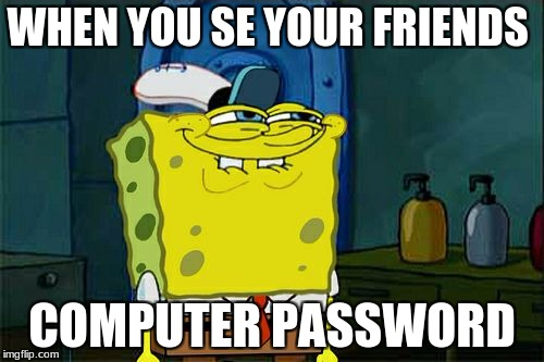 Dont You Squidward Meme | WHEN YOU SE YOUR FRIENDS COMPUTER PASSWORD | image tagged in memes,dont you squidward | made w/ Imgflip meme maker