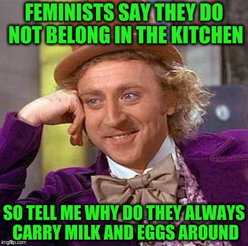 Creepy Condescending Wonka Meme | FEMINISTS SAY THEY DO NOT BELONG IN THE KITCHEN SO TELL ME WHY DO THEY ALWAYS CARRY MILK AND EGGS AROUND | image tagged in memes,creepy condescending wonka,funny,feminism,feminist,milk and eggs | made w/ Imgflip meme maker