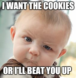Skeptical Baby Meme | I WANT THE COOKIES OR I'LL BEAT YOU UP | image tagged in memes,skeptical baby | made w/ Imgflip meme maker