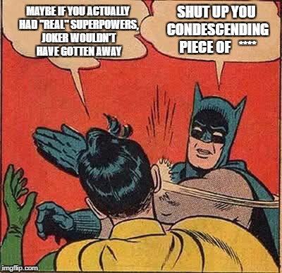 "Batman Slapping Robin Meme | MAYBE IF YOU ACTUALLY HAD ""REAL"" SUPERPOWERS, JOKER WOULDN'T HAVE GOTTEN AWAY SHUT UP YOU CONDESCENDING PIECE OF   **** 