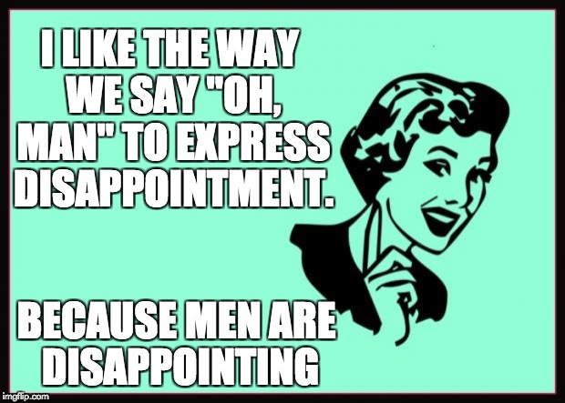 "Ecard  | I LIKE THE WAY WE SAY ""OH, MAN"" TO EXPRESS DISAPPOINTMENT. BECAUSE MEN ARE DISAPPOINTING 