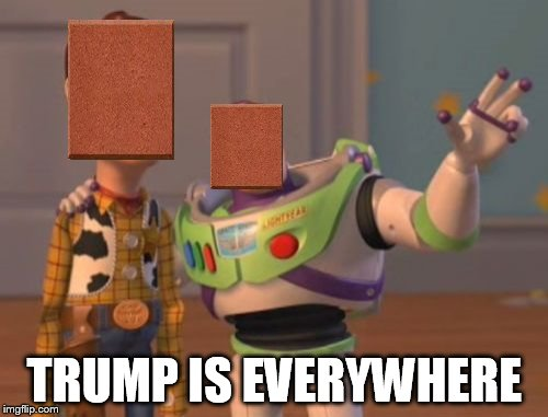 X, X Everywhere Meme | TRUMP IS EVERYWHERE | image tagged in memes,x,x everywhere,x x everywhere,donald trump,trump | made w/ Imgflip meme maker