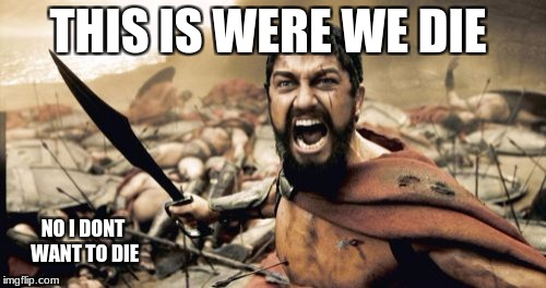 Sparta Leonidas Meme | THIS IS WERE WE DIE NO I DONT WANT TO DIE | image tagged in memes,sparta leonidas | made w/ Imgflip meme maker