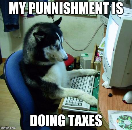 I Have No Idea What I Am Doing Meme | MY PUNNISHMENT IS DOING TAXES | image tagged in memes,i have no idea what i am doing | made w/ Imgflip meme maker