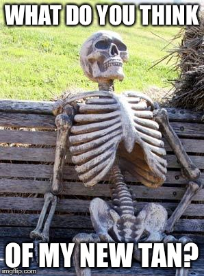 Waiting Skeleton Meme | WHAT DO YOU THINK OF MY NEW TAN? | image tagged in memes,waiting skeleton | made w/ Imgflip meme maker