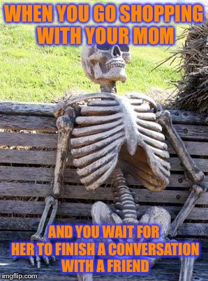 Everyone can relate | WHEN YOU GO SHOPPING WITH YOUR MOM AND YOU WAIT FOR HER TO FINISH A CONVERSATION WITH A FRIEND | image tagged in memes,waiting skeleton | made w/ Imgflip meme maker
