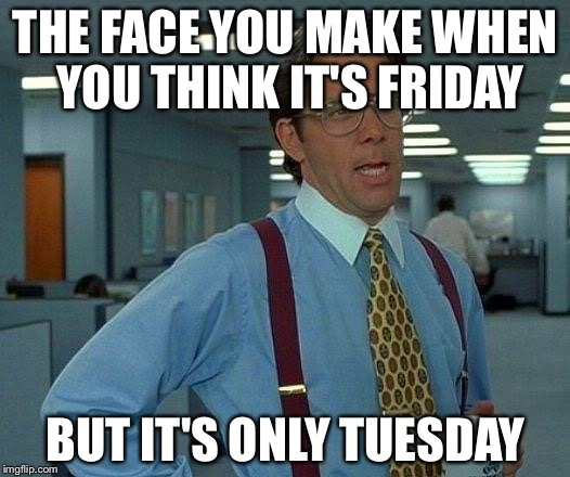 That Would Be Great Meme | THE FACE YOU MAKE WHEN YOU THINK IT'S FRIDAY BUT IT'S ONLY TUESDAY | image tagged in memes,that would be great | made w/ Imgflip meme maker