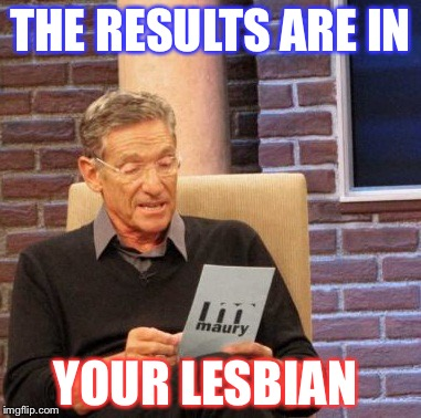 Maury Lie Detector Meme | THE RESULTS ARE IN YOUR LESBIAN | image tagged in memes,maury lie detector | made w/ Imgflip meme maker