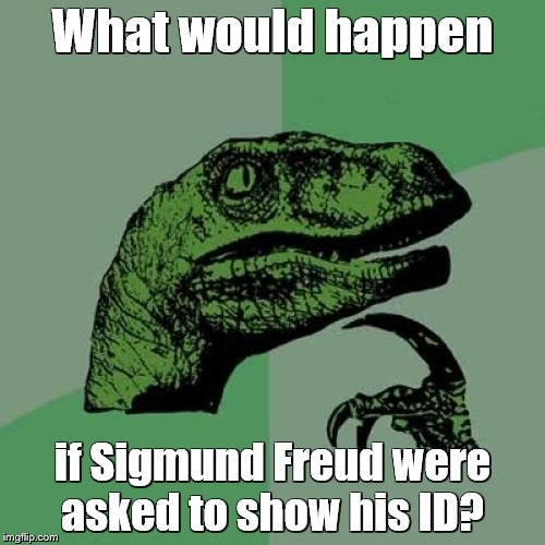 Philosoraptor Meme | What would happen if Sigmund Freud were asked to show his ID? | image tagged in memes,philosoraptor,sigmund freud,double entendres | made w/ Imgflip meme maker