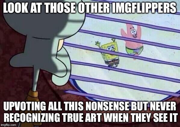Squidward window | LOOK AT THOSE OTHER IMGFLIPPERS UPVOTING ALL THIS NONSENSE BUT NEVER RECOGNIZING TRUE ART WHEN THEY SEE IT | image tagged in squidward window,memes,funny,imgflip,meanwhile on imgflip,imgflip humor | made w/ Imgflip meme maker