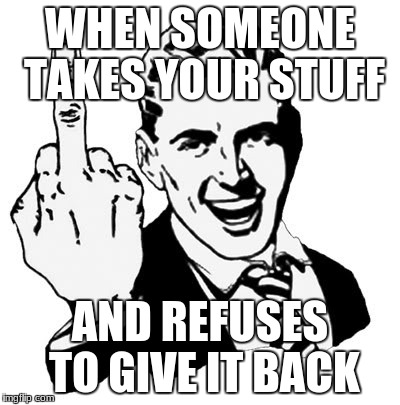 1950s Middle Finger Meme | WHEN SOMEONE TAKES YOUR STUFF AND REFUSES TO GIVE IT BACK | image tagged in memes,1950s middle finger | made w/ Imgflip meme maker
