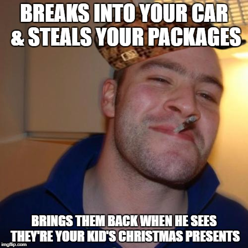 Good Guy Greg Meme | BREAKS INTO YOUR CAR & STEALS YOUR PACKAGES BRINGS THEM BACK WHEN HE SEES THEY'RE YOUR KID'S CHRISTMAS PRESENTS | image tagged in memes,good guy greg,scumbag,AdviceAnimals | made w/ Imgflip meme maker