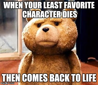 TED Meme | WHEN YOUR LEAST FAVORITE CHARACTER DIES THEN COMES BACK TO LIFE | image tagged in memes,ted | made w/ Imgflip meme maker