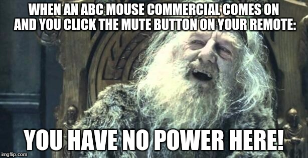 Sorry if i offended ABC Mouse, but I cant stand those things... | WHEN AN ABC MOUSE COMMERCIAL COMES ON AND YOU CLICK THE MUTE BUTTON ON YOUR REMOTE: YOU HAVE NO POWER HERE! | image tagged in you have no power here,lotr,abc | made w/ Imgflip meme maker