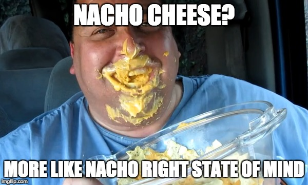 NACHO CHEESE | NACHO CHEESE? MORE LIKE NACHO RIGHT STATE OF MIND | image tagged in memes,nachos,joeysworldtour | made w/ Imgflip meme maker