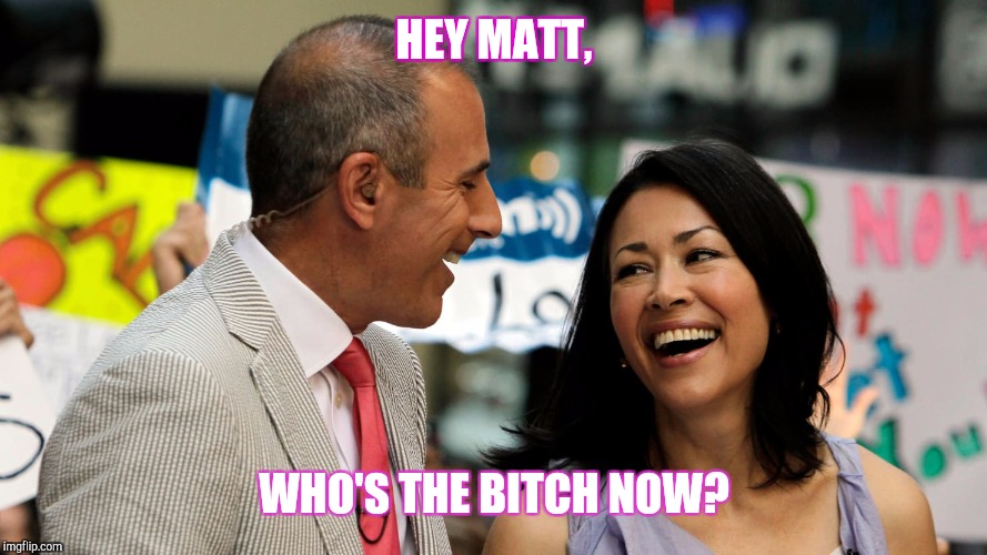 HEY MATT, WHO'S THE B**CH NOW? | image tagged in ann curry | made w/ Imgflip meme maker