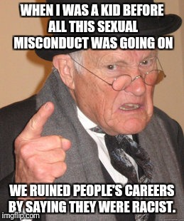 Back in my day  | WHEN I WAS A KID BEFORE ALL THIS SEXUAL MISCONDUCT WAS GOING ON WE RUINED PEOPLE'S CAREERS BY SAYING THEY WERE RACIST. | image tagged in memes,back in my day,politics,sexual harassment | made w/ Imgflip meme maker