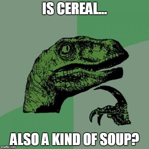 Philosoraptor Meme | IS CEREAL... ALSO A KIND OF SOUP? | image tagged in memes,philosoraptor | made w/ Imgflip meme maker