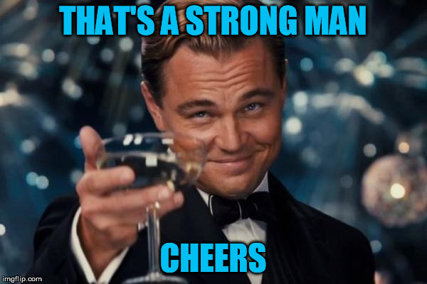 Leonardo Dicaprio Cheers Meme | THAT'S A STRONG MAN CHEERS | image tagged in memes,leonardo dicaprio cheers | made w/ Imgflip meme maker