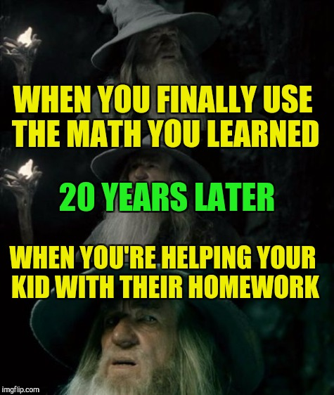 WHEN YOU FINALLY USE THE MATH YOU LEARNED WHEN YOU'RE HELPING YOUR KID WITH THEIR HOMEWORK 20 YEARS LATER | made w/ Imgflip meme maker