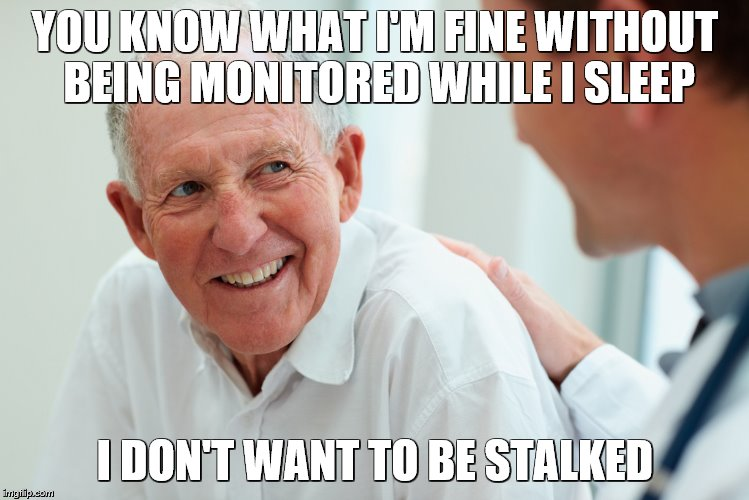 Old person | YOU KNOW WHAT I'M FINE WITHOUT BEING MONITORED WHILE I SLEEP I DON'T WANT TO BE STALKED | image tagged in old person | made w/ Imgflip meme maker