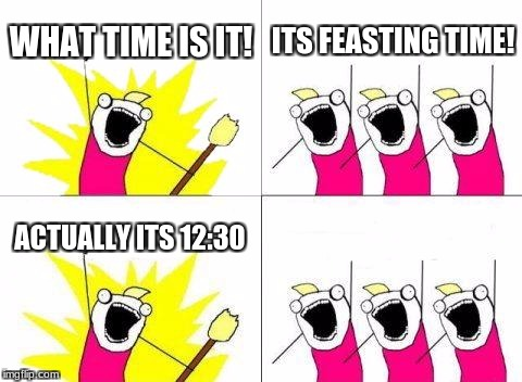 What Do We Want Meme | WHAT TIME IS IT! ITS FEASTING TIME! ACTUALLY ITS 12:30 | image tagged in memes,what do we want | made w/ Imgflip meme maker