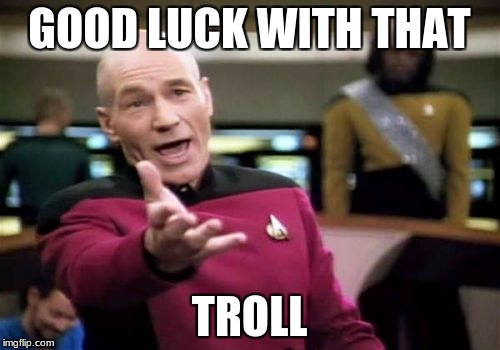 Picard Wtf Meme | GOOD LUCK WITH THAT TROLL | image tagged in memes,picard wtf | made w/ Imgflip meme maker