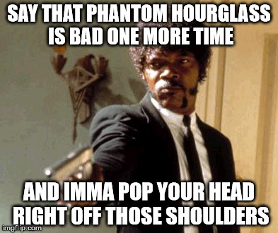 Say That Again I Dare You Meme | SAY THAT PHANTOM HOURGLASS IS BAD ONE MORE TIME AND IMMA POP YOUR HEAD RIGHT OFF THOSE SHOULDERS | image tagged in memes,say that again i dare you | made w/ Imgflip meme maker