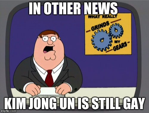 Peter Griffin News Meme | IN OTHER NEWS KIM JONG UN IS STILL GAY | image tagged in memes,peter griffin news | made w/ Imgflip meme maker