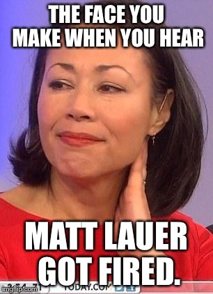 THE FACE YOU MAKE WHEN YOU HEAR MATT LAUER GOT FIRED. | image tagged in matt lauer | made w/ Imgflip meme maker