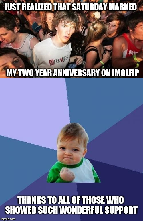 I'd like to thank Raydog, and Socrates, and the Academy, and my parents... | JUST REALIZED THAT SATURDAY MARKED MY TWO YEAR ANNIVERSARY ON IMGLFIP THANKS TO ALL OF THOSE WHO SHOWED SUCH WONDERFUL SUPPORT | image tagged in sudden clarity clarence,success kid,inferno390,imgflip | made w/ Imgflip meme maker