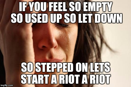 First World Problems Meme | IF YOU FEEL SO EMPTY SO USED UP SO LET DOWN SO STEPPED ON LETS START A RIOT A RIOT | image tagged in memes,first world problems | made w/ Imgflip meme maker