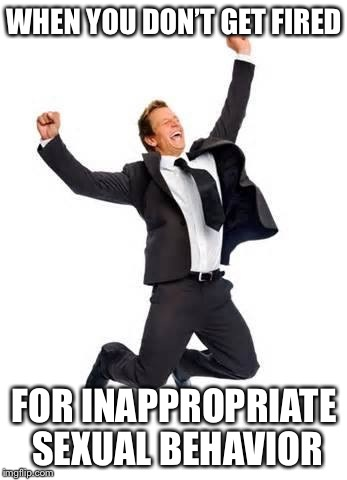 Yay | WHEN YOU DON'T GET FIRED FOR INAPPROPRIATE SEXUAL BEHAVIOR | image tagged in yay,memes,funny | made w/ Imgflip meme maker