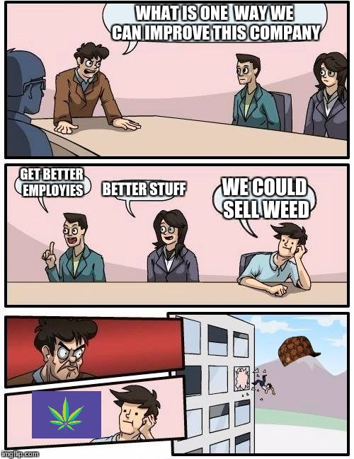 Boardroom Meeting Suggestion Meme | WHAT IS ONE  WAY WE CAN IMPROVE THIS COMPANY GET BETTER EMPLOYIES BETTER STUFF WE COULD SELL WEED | image tagged in memes,boardroom meeting suggestion,scumbag | made w/ Imgflip meme maker