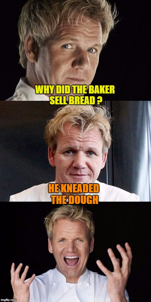 Bad Pun Baker - Food Week Nov 29 - Dec 5...A TruMooCereal Event | WHY DID THE BAKER SELL BREAD ? HE KNEADED THE DOUGH | image tagged in bad pun chef,food week,trumoocereal,chef gordon ramsay,memes,bad pun | made w/ Imgflip meme maker