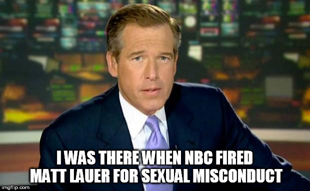 Brian Williams Was There Meme | I WAS THERE WHEN NBC FIRED MATT LAUER FOR SEXUAL MISCONDUCT | image tagged in memes,brian williams was there | made w/ Imgflip meme maker