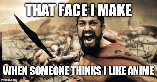 Sparta Leonidas Meme | THAT FACE I MAKE WHEN SOMEONE THINKS I LIKE ANIME | image tagged in memes,sparta leonidas | made w/ Imgflip meme maker