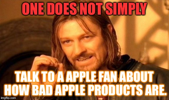 One Does Not Simply Meme | ONE DOES NOT SIMPLY TALK TO A APPLE FAN ABOUT HOW BAD APPLE PRODUCTS ARE. | image tagged in memes,one does not simply | made w/ Imgflip meme maker
