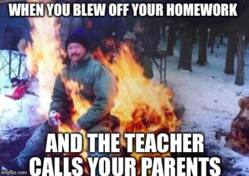 LIGAF Meme | WHEN YOU BLEW OFF YOUR HOMEWORK AND THE TEACHER CALLS YOUR PARENTS | image tagged in memes,ligaf | made w/ Imgflip meme maker