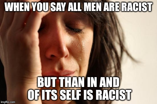 First World Problems Meme | WHEN YOU SAY ALL MEN ARE RACIST BUT THAN IN AND OF ITS SELF IS RACIST | image tagged in memes,first world problems | made w/ Imgflip meme maker