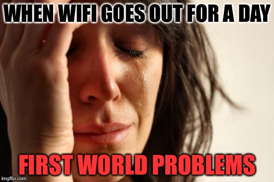 First World Problems Meme | WHEN WIFI GOES OUT FOR A DAY FIRST WORLD PROBLEMS | image tagged in memes,first world problems | made w/ Imgflip meme maker