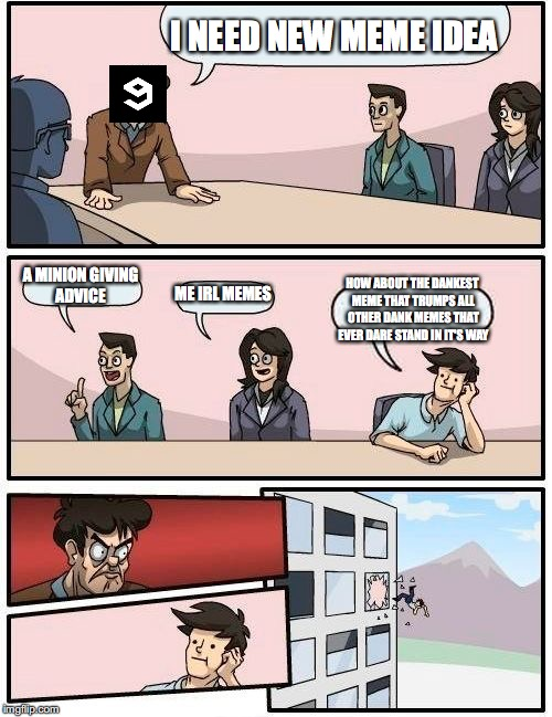 Boardroom Meeting Suggestion Meme | I NEED NEW MEME IDEA A MINION GIVING ADVICE ME IRL MEMES HOW ABOUT THE DANKEST MEME THAT TRUMPS ALL OTHER DANK MEMES THAT EVER DARE STAND IN | image tagged in memes,boardroom meeting suggestion | made w/ Imgflip meme maker