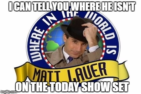 Where in the world is Matt Lauer?  | I CAN TELL YOU WHERE HE ISN'T ON THE TODAY SHOW SET | image tagged in matt lauer,carmen sandiego,today show,scumbag | made w/ Imgflip meme maker